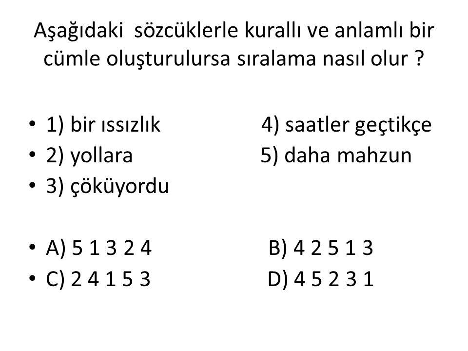 Aşağıdaki sözcüklerle kurallı ve anlamlı bir cümle oluşturulursa sıralama nasıl olur ? 1) bir ıssızlık 4) saatler geçtikçe 2) yollara 5) daha mahzun 3