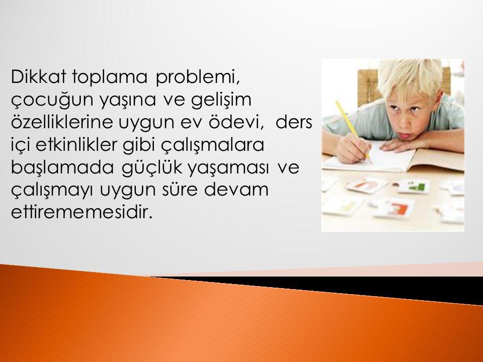 Dikkat toplama problemi, çocuğun yaşına ve gelişim özelliklerine uygun ev ödevi, ders içi etkinlikler gibi çalışmalara başlamada güçlük yaşaması ve çalışmayı uygun süre devam ettirememesidir.