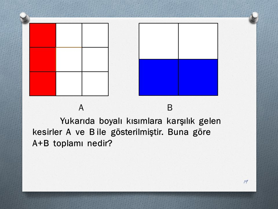 A B Yukarıda boyalı kısımlara karşılık gelen kesirler A ve B ile gösterilmiştir. Buna göre A+B toplamı nedir? 19
