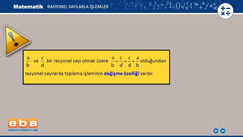 13 ve bir rasyonel sayı olmak üzere olduğundan rasyonel sayılarda toplama işleminin değişme özelliği vardır. ve bir rasyonel sayı olmak üzere olduğund