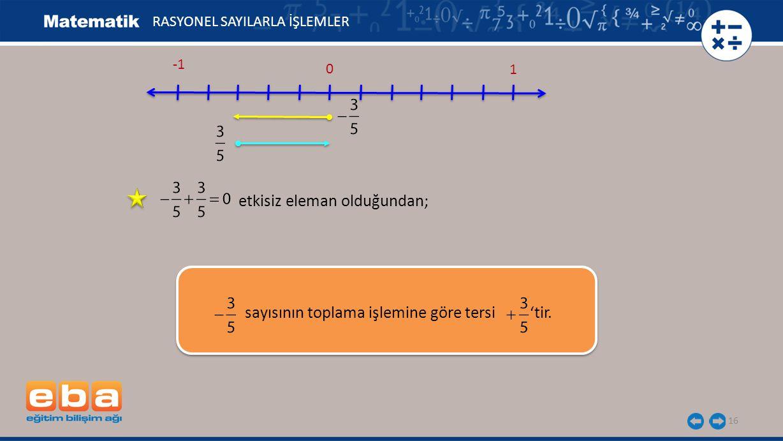 16 1 0 RASYONEL SAYILARLA İŞLEMLER etkisiz eleman olduğundan; sayısının toplama işlemine göre tersi 'tir.