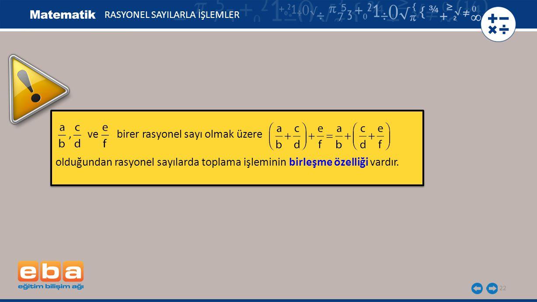 22, ve birer rasyonel sayı olmak üzere olduğundan rasyonel sayılarda toplama işleminin birleşme özelliği vardır., ve birer rasyonel sayı olmak üzere o