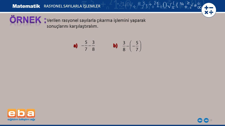 Verilen rasyonel sayılarla çıkarma işlemini yaparak sonuçlarını karşılaştıralım. 28 RASYONEL SAYILARLA İŞLEMLER