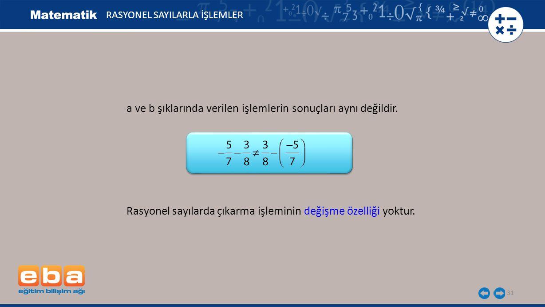 31 Rasyonel sayılarda çıkarma işleminin değişme özelliği yoktur. a ve b şıklarında verilen işlemlerin sonuçları aynı değildir. RASYONEL SAYILARLA İŞLE