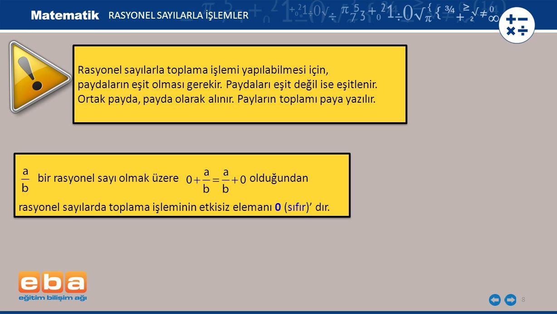 8 Rasyonel sayılarla toplama işlemi yapılabilmesi için, paydaların eşit olması gerekir. Paydaları eşit değil ise eşitlenir. Ortak payda, payda olarak