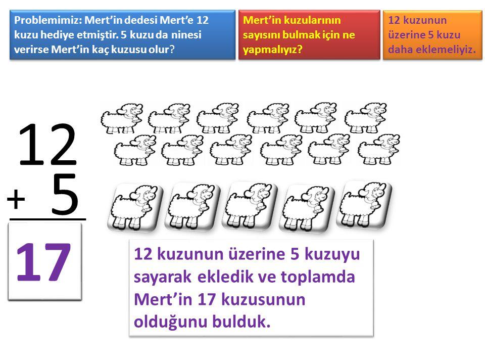 Problemimiz: Mert'in dedesi Mert'e 12 kuzu hediye etmiştir. 5 kuzu da ninesi verirse Mert'in kaç kuzusu olur? Mert'in kuzularının sayısını bulmak için