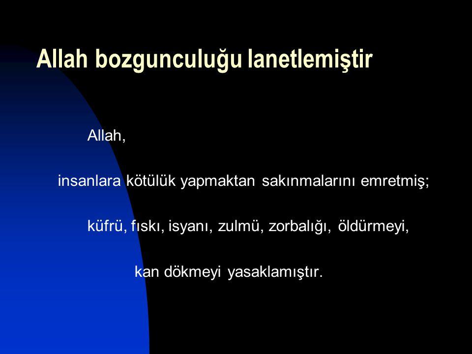 Allah bozgunculuğu lanetlemiştir Allah, insanlara kötülük yapmaktan sakınmalarını emretmiş; küfrü, fıskı, isyanı, zulmü, zorbalığı, öldürmeyi, kan dök
