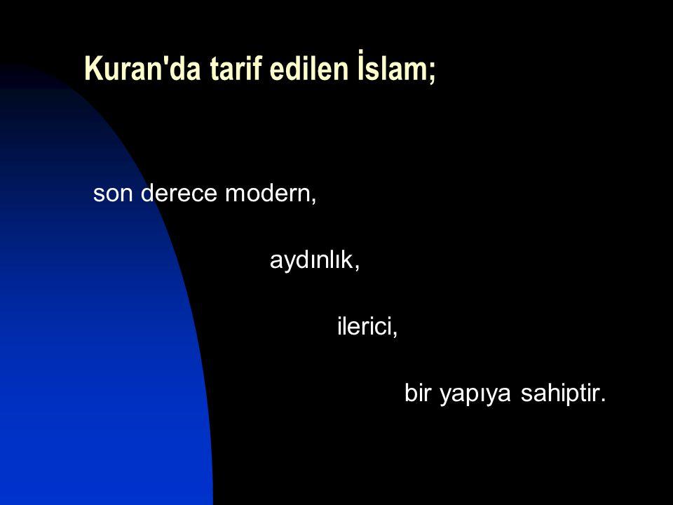 Kuran'da tarif edilen İslam; son derece modern, aydınlık, ilerici, bir yapıya sahiptir.