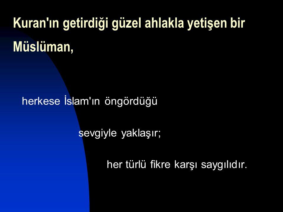 Kuran'ın getirdiği güzel ahlakla yetişen bir Müslüman, herkese İslam'ın öngördüğü sevgiyle yaklaşır; her türlü fikre karşı saygılıdır.