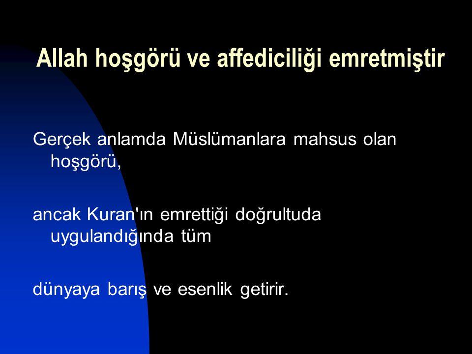 Allah hoşgörü ve affediciliği emretmiştir Gerçek anlamda Müslümanlara mahsus olan hoşgörü, ancak Kuran'ın emrettiği doğrultuda uygulandığında tüm düny
