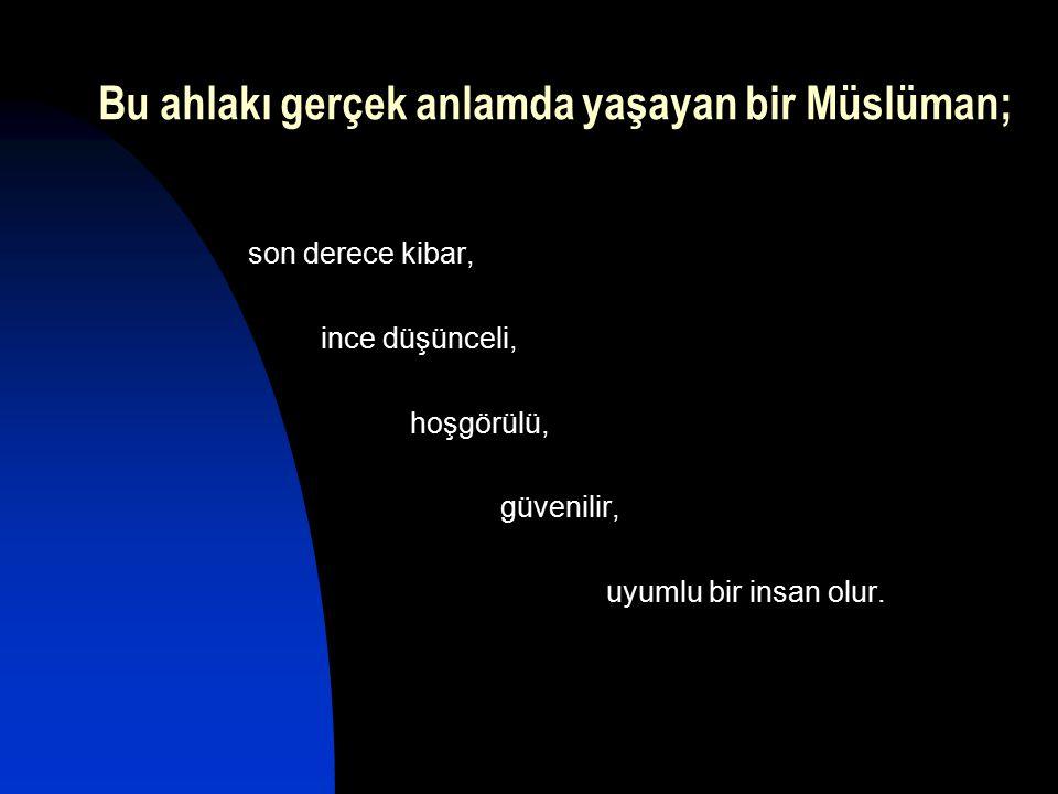 Bu ahlakı gerçek anlamda yaşayan bir Müslüman; son derece kibar, ince düşünceli, hoşgörülü, güvenilir, uyumlu bir insan olur.