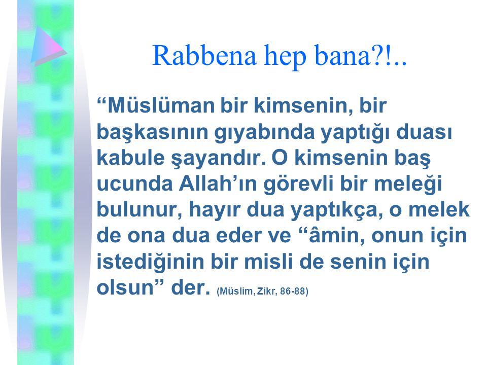 """Rabbena hep bana?!.. """"Müslüman bir kimsenin, bir başkasının gıyabında yaptığı duası kabule şayandır. O kimsenin baş ucunda Allah'ın görevli bir meleği"""