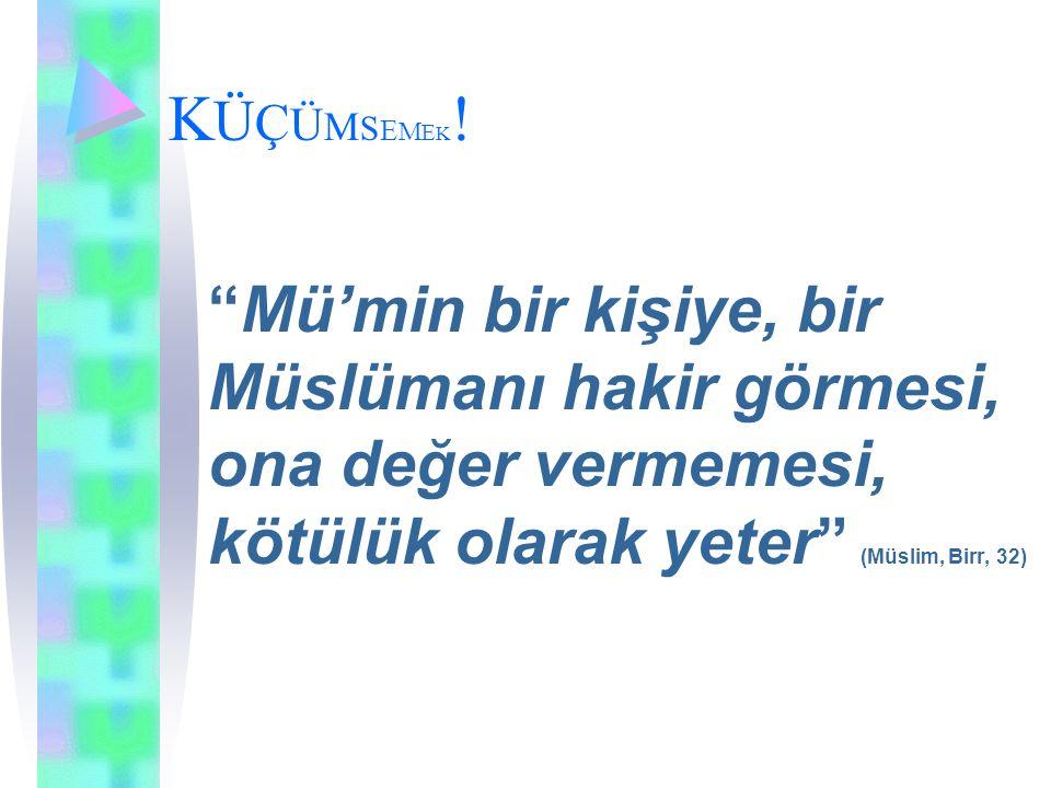 """KÜÇÜMSEMEK!KÜÇÜMSEMEK! """"Mü'min bir kişiye, bir Müslümanı hakir görmesi, ona değer vermemesi, kötülük olarak yeter"""" (Müslim, Birr, 32)"""