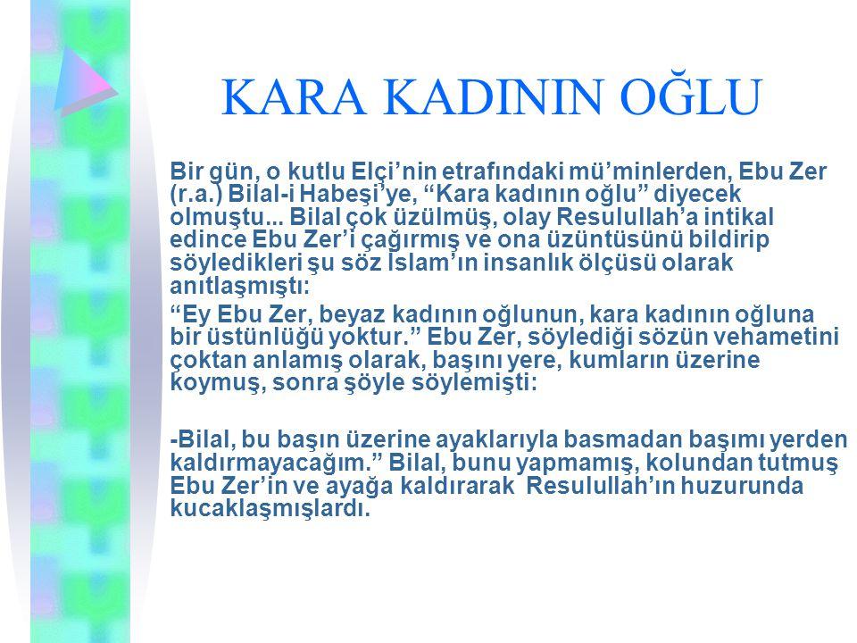 """KARA KADININ OĞLU Bir gün, o kutlu Elçi'nin etrafındaki mü'minlerden, Ebu Zer (r.a.) Bilal-i Habeşi'ye, """"Kara kadının oğlu"""" diyecek olmuştu... Bilal"""