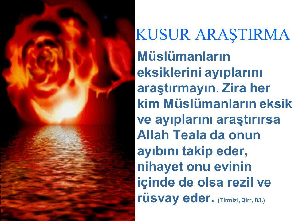 KUSUR ARAŞTIRMA Müslümanların eksiklerini ayıplarını araştırmayın. Zira her kim Müslümanların eksik ve ayıplarını araştırırsa Allah Teala da onun ayıb
