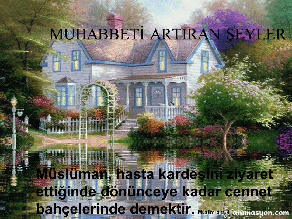 MUHABBETİ ARTIRAN ŞEYLER Müslüman, hasta kardeşini ziyaret ettiğinde dönünceye kadar cennet bahçelerinde demektir. Müslim birr, 41.