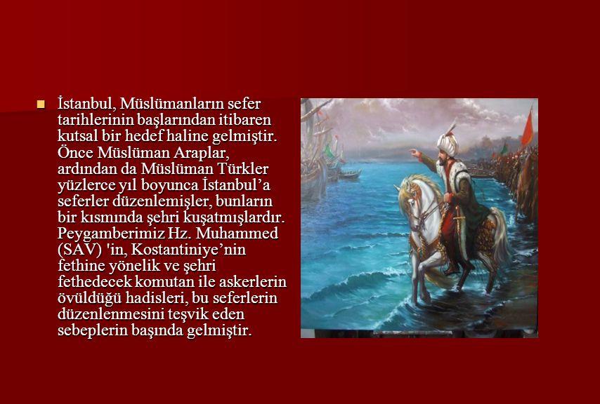 İstanbul, Müslümanların sefer tarihlerinin başlarından itibaren kutsal bir hedef haline gelmiştir. Önce Müslüman Araplar, ardından da Müslüman Türkler