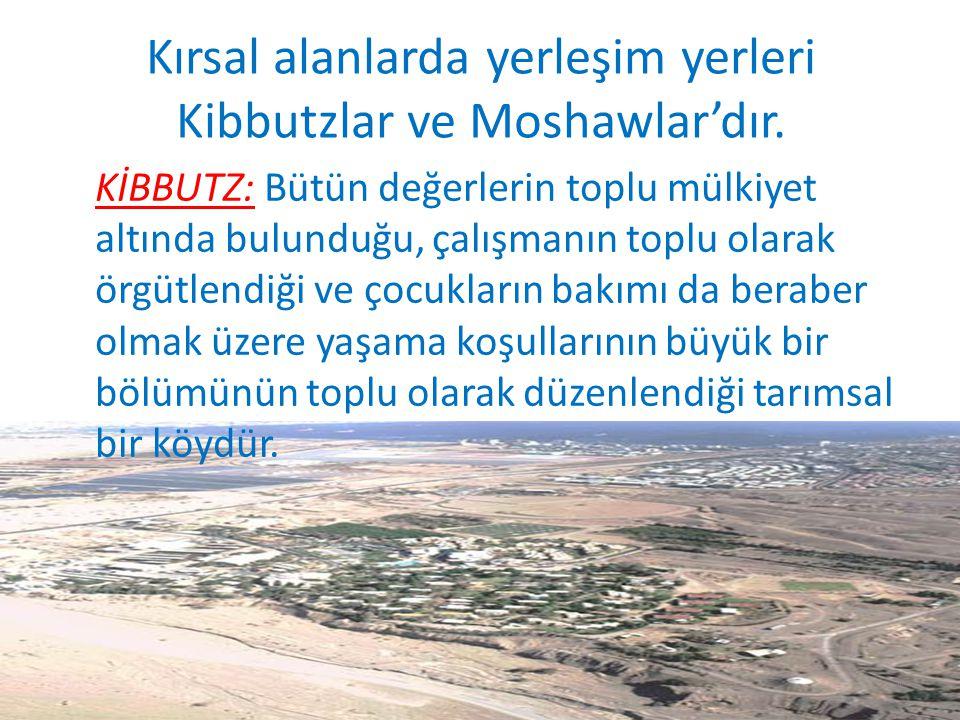 Kırsal alanlarda yerleşim yerleri Kibbutzlar ve Moshawlar'dır. KİBBUTZ: Bütün değerlerin toplu mülkiyet altında bulunduğu, çalışmanın toplu olarak örg