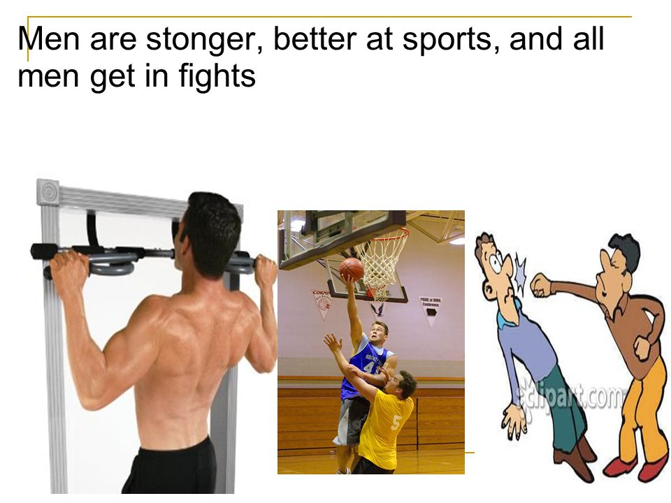 Men are stonger, better at sports, and all men get in fights