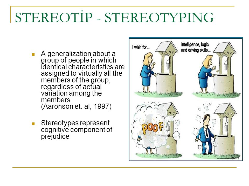 STEREOTİP - STEREOTYPING A generalization about a group of people in which identical characteristics are assigned to virtually all the members of the
