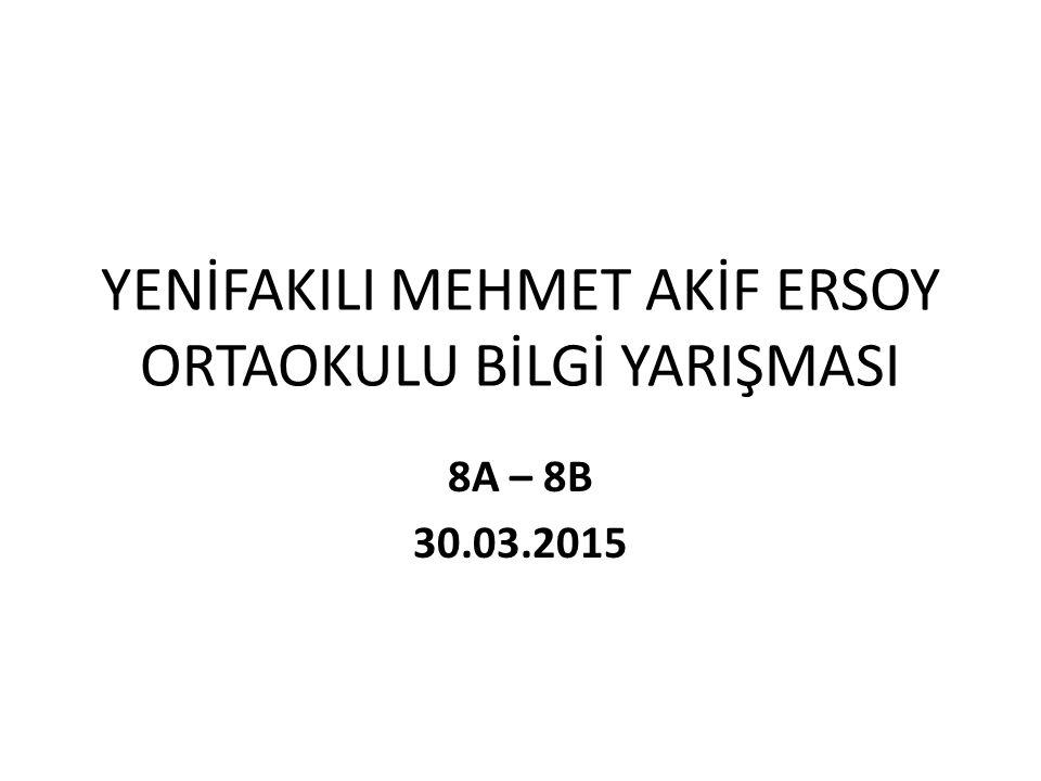 YENİFAKILI MEHMET AKİF ERSOY ORTAOKULU BİLGİ YARIŞMASI 8A – 8B 30.03.2015