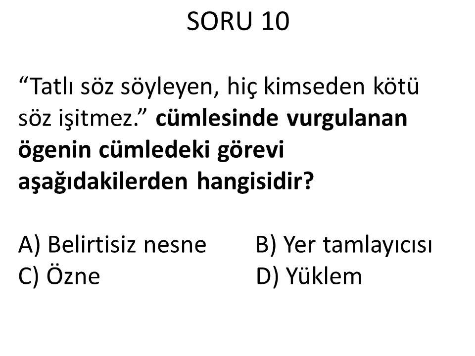 """SORU 10 """"Tatlı söz söyleyen, hiç kimseden kötü söz işitmez."""" cümlesinde vurgulanan ögenin cümledeki görevi aşağıdakilerden hangisidir? A) Belirtisiz n"""