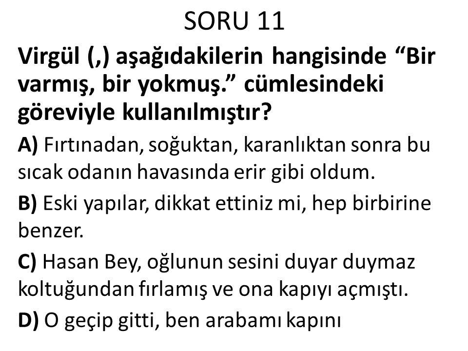 """SORU 11 Virgül (,) aşağıdakilerin hangisinde """"Bir varmış, bir yokmuş."""" cümlesindeki göreviyle kullanılmıştır? A) Fırtınadan, soğuktan, karanlıktan son"""