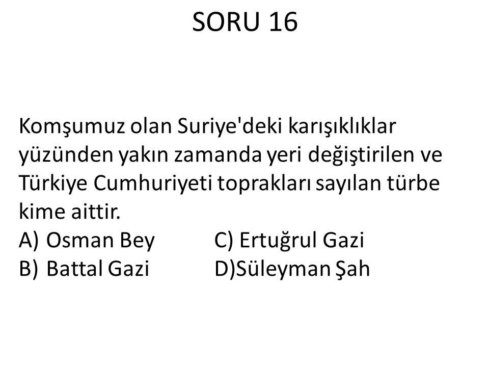 SORU 16 Komşumuz olan Suriye'deki karışıklıklar yüzünden yakın zamanda yeri değiştirilen ve Türkiye Cumhuriyeti toprakları sayılan türbe kime aittir.