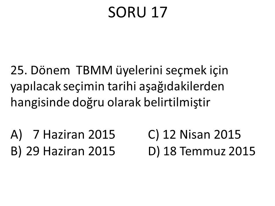 SORU 17 25. Dönem TBMM üyelerini seçmek için yapılacak seçimin tarihi aşağıdakilerden hangisinde doğru olarak belirtilmiştir A)7 Haziran 2015C) 12 Nis