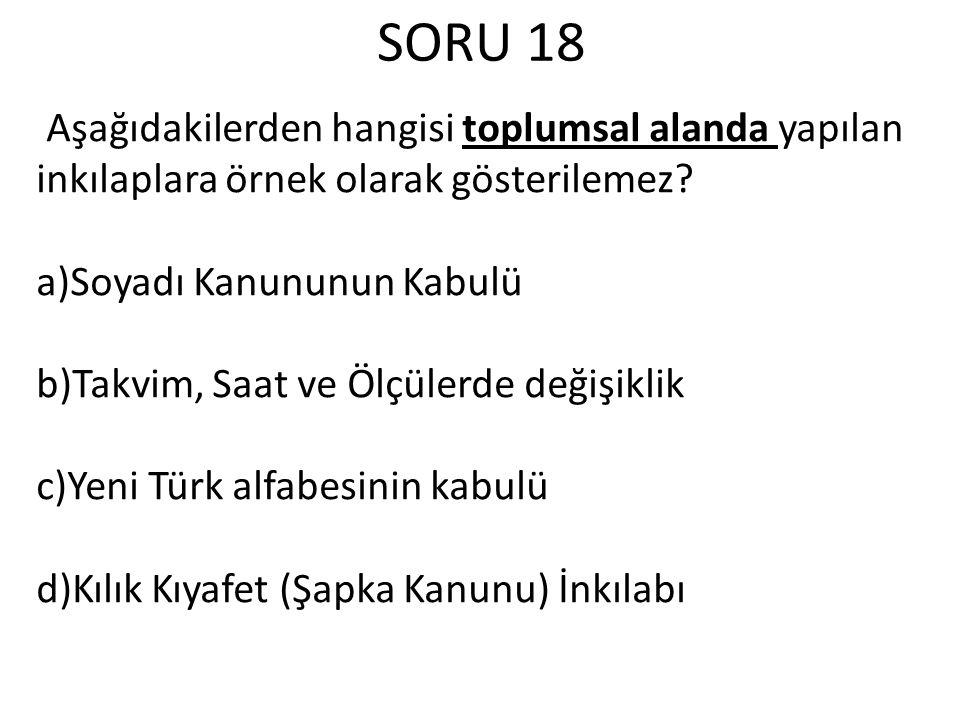 SORU 18 Aşağıdakilerden hangisi toplumsal alanda yapılan inkılaplara örnek olarak gösterilemez? a)Soyadı Kanununun Kabulü b)Takvim, Saat ve Ölçülerde