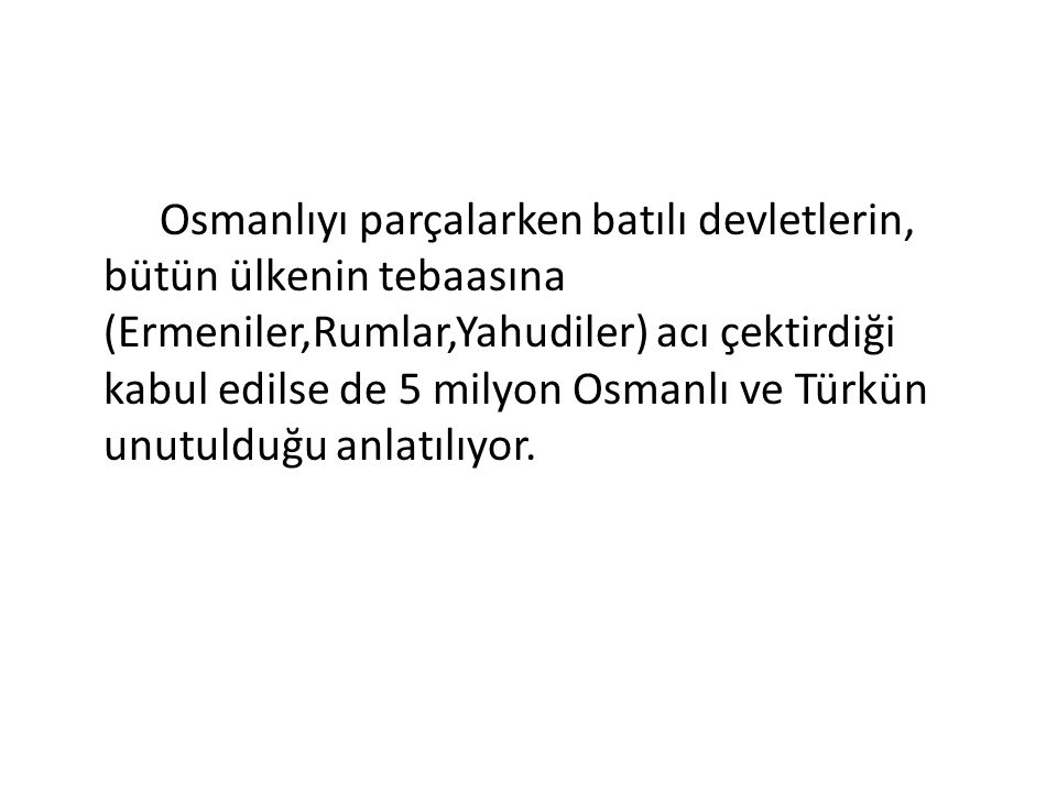 Osmanlıyı parçalarken batılı devletlerin, bütün ülkenin tebaasına (Ermeniler,Rumlar,Yahudiler) acı çektirdiği kabul edilse de 5 milyon Osmanlı ve Türk