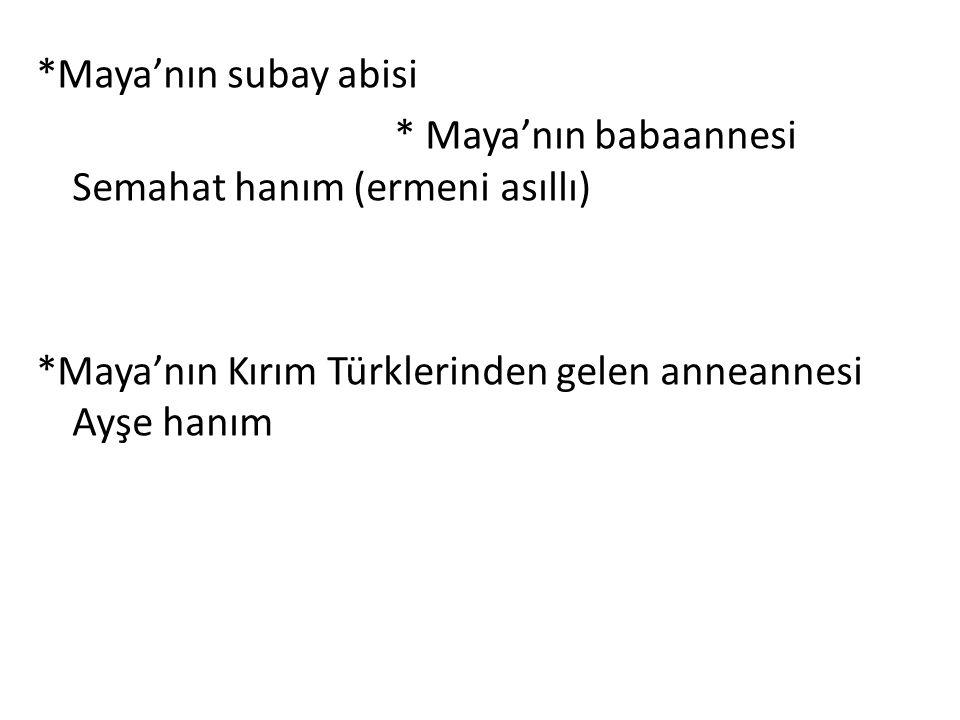*Maya'nın subay abisi * Maya'nın babaannesi Semahat hanım (ermeni asıllı) *Maya'nın Kırım Türklerinden gelen anneannesi Ayşe hanım