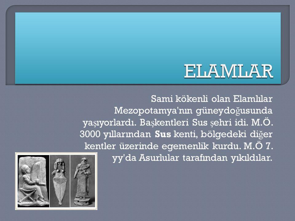 Sami kökenli olan Elamlılar Mezopotamya'nın güneydo ğ usunda ya ş ıyorlardı. Ba ş kentleri Sus ş ehri idi. M.Ö. 3000 yıllarından Sus kenti, bölgedeki