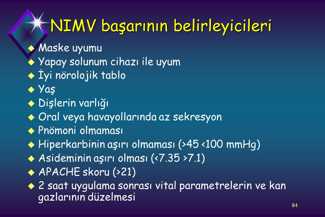 84 NIMV başarının belirleyicileri u Maske uyumu u Yapay solunum cihazı ile uyum u İyi nörolojik tablo u Yaş u Dişlerin varlığı u Oral veya havayolları
