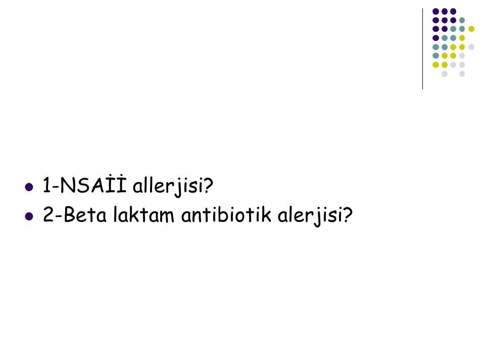 1-NSAİİ allerjisi? 2-Beta laktam antibiotik alerjisi?