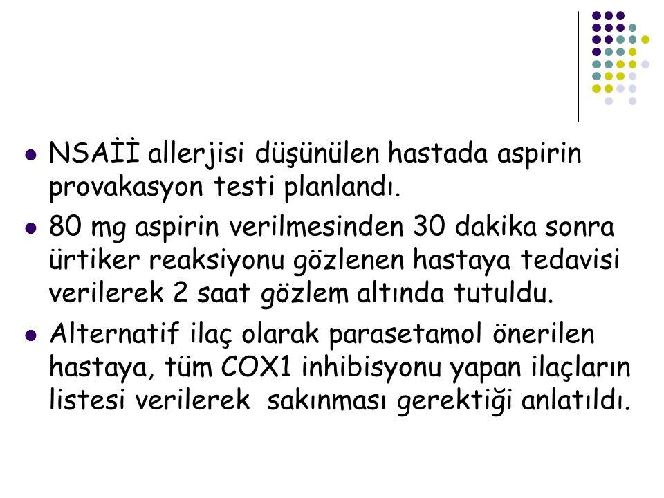 NSAİİ allerjisi düşünülen hastada aspirin provakasyon testi planlandı. 80 mg aspirin verilmesinden 30 dakika sonra ürtiker reaksiyonu gözlenen hastaya