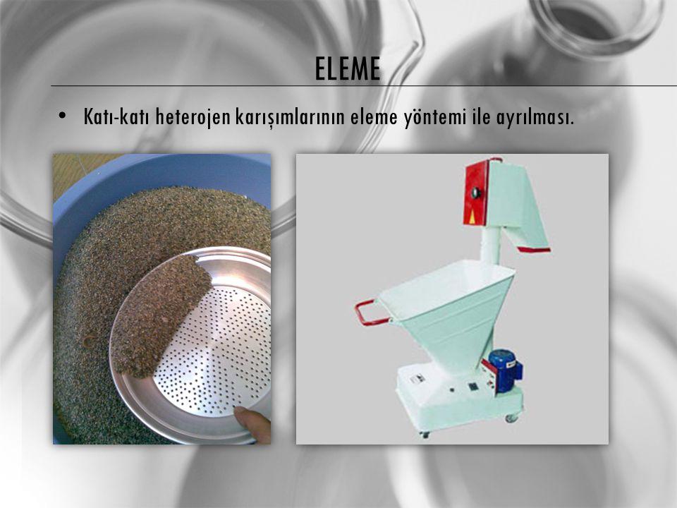 ELEME Katı-katı heterojen karışımlarının eleme yöntemi ile ayrılması.