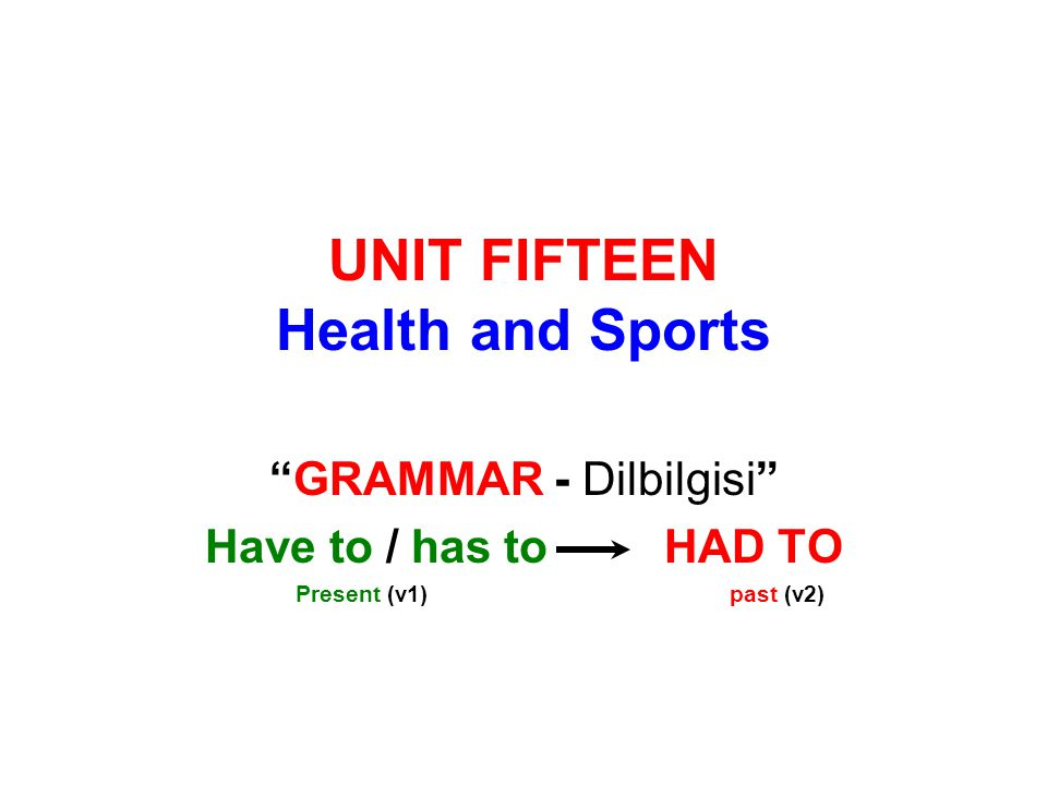 UNIT FIFTEEN Health and Sports GRAMMAR - Dilbilgisi Have to / has to HAD TO Present (v1) past (v2)