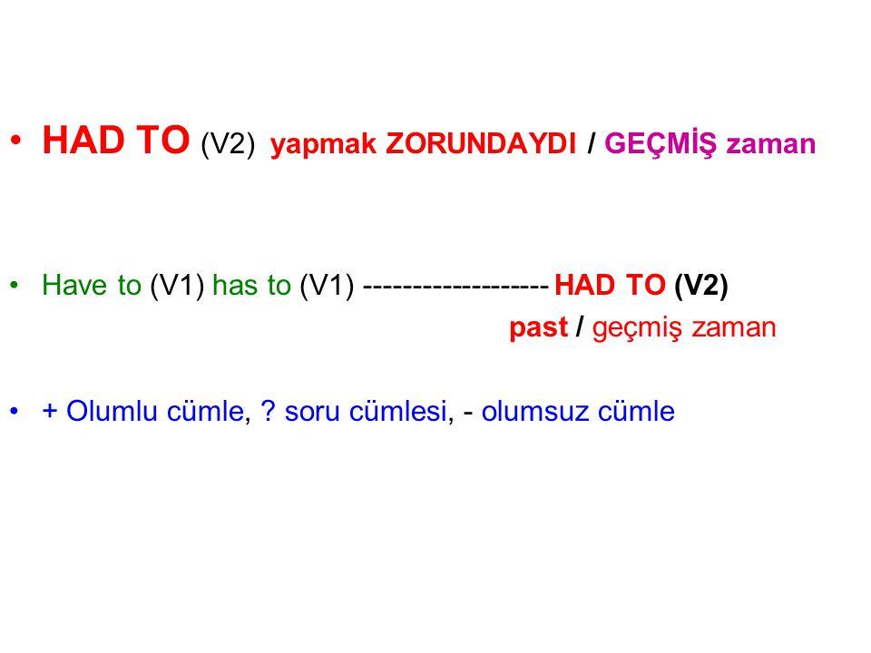 HAD TO (V2) yapmak ZORUNDAYDI / GEÇMİŞ zaman Have to (V1) has to (V1) ------------------- HAD TO (V2) past / geçmiş zaman + Olumlu cümle, ? soru cümle