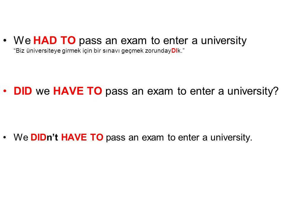 """We HAD TO pass an exam to enter a university """"Biz üniversiteye girmek için bir sınavı geçmek zorundayDIk."""" DID we HAVE TO pass an exam to enter a univ"""
