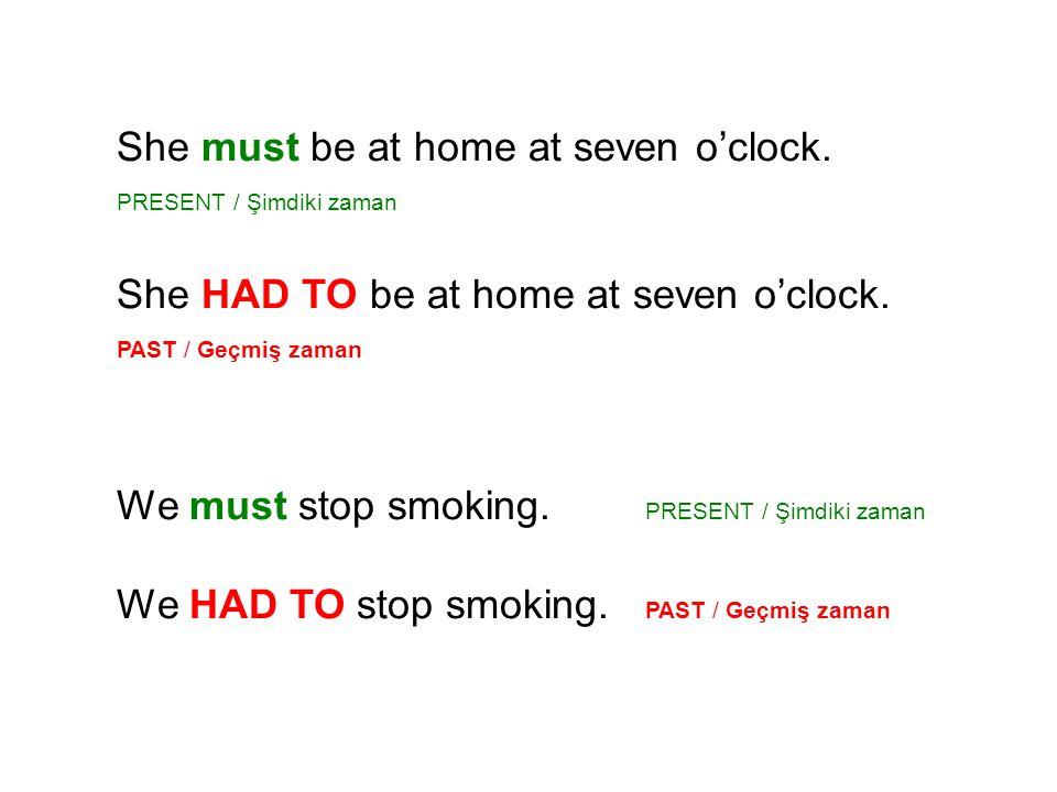 She must be at home at seven o'clock. PRESENT / Şimdiki zaman She HAD TO be at home at seven o'clock. PAST / Geçmiş zaman We must stop smoking. PRESEN