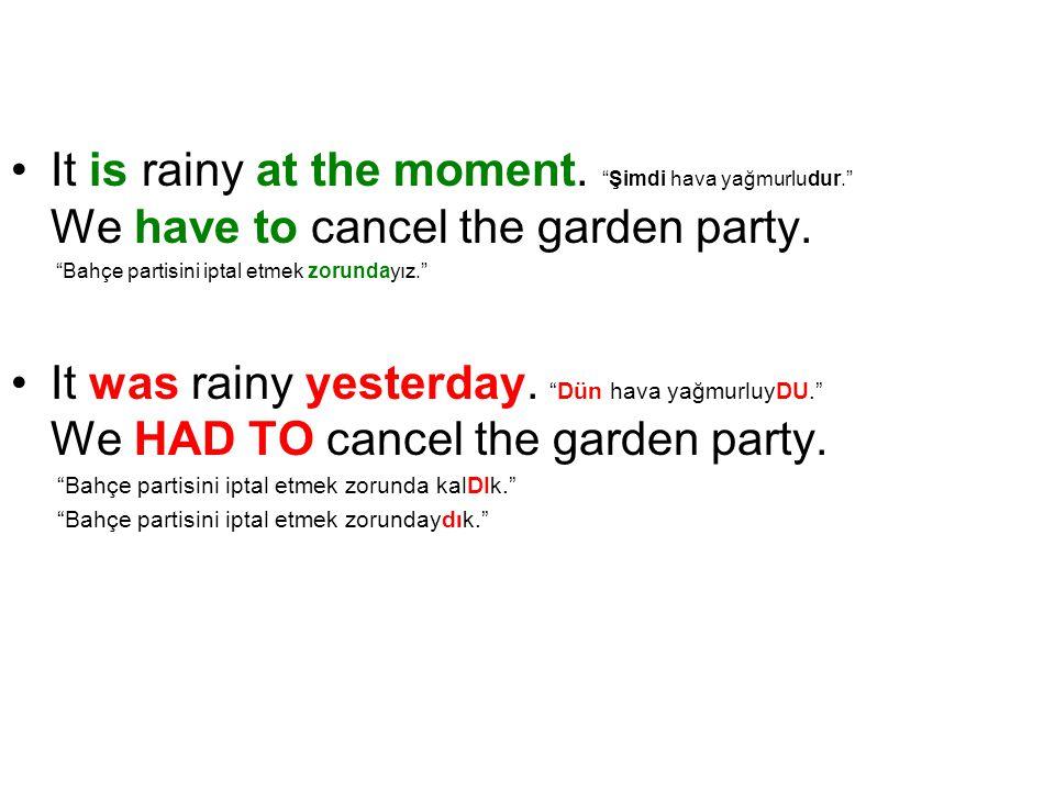 """It is rainy at the moment. """"Şimdi hava yağmurludur."""" We have to cancel the garden party. """"Bahçe partisini iptal etmek zorundayız."""" It was rainy yester"""
