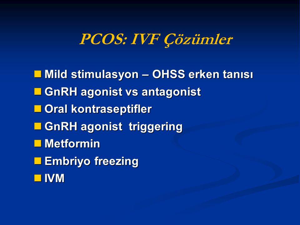 PCOS: IVF Çözümler Mild stimulasyon – OHSS erken tanısı Mild stimulasyon – OHSS erken tanısı GnRH agonist vs antagonist GnRH agonist vs antagonist Ora