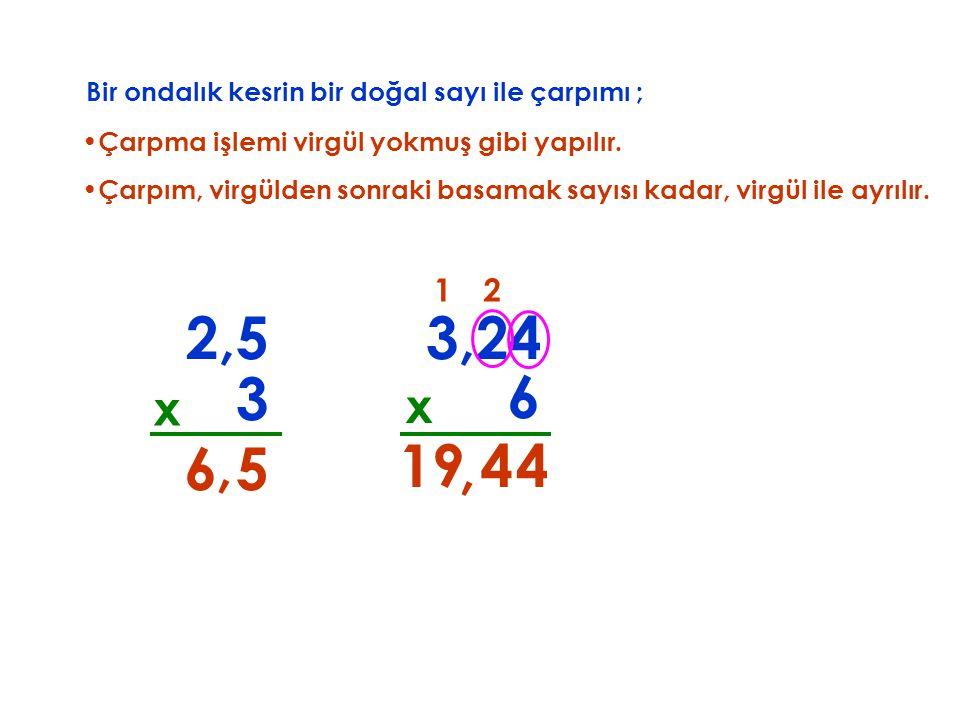 Bir ondalık kesrin bir doğal sayı ile çarpımı ; Çarpma işlemi virgül yokmuş gibi yapılır.