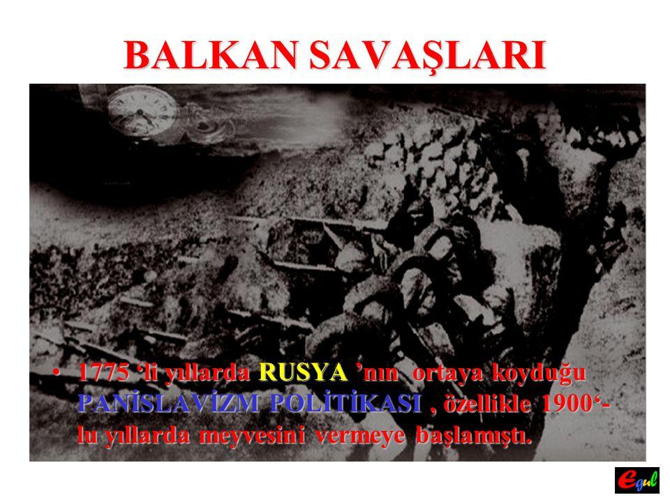 BALKAN SAVAŞLARI Zira;Zira; 19121912 yılında yılında RUSYA RUSYA 'nın aracılık etmesiyle YUNANİSTAN,BULGARİSTAN,SİRBİSTAN ve KARADAĞ DEVLETLERİ, DEVLETLERİ, kendi aralarında BAĞLAŞMA BAĞLAŞMA (Birleşme) (Birleşme) yaparak, OSMANLI DEVLETİ' DEVLETİ' ne karşı birleştiler.