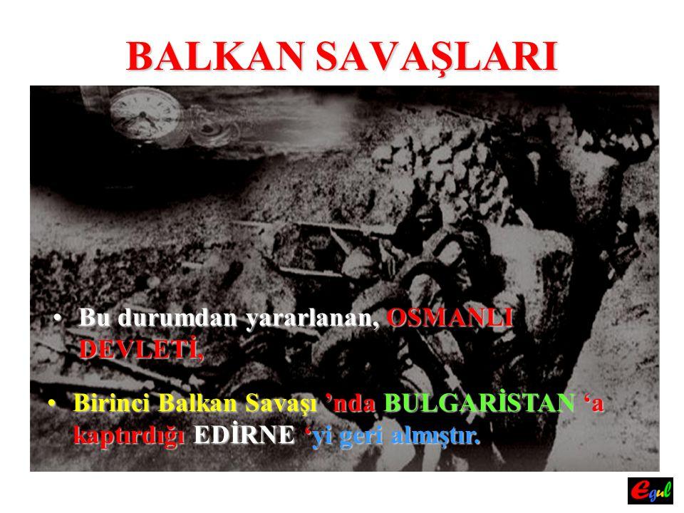 BALKAN SAVAŞLARI BuBu durumdan yararlanan, OSMANLI DEVLETİ, BirinciBirinci Balkan Savaşı Savaşı 'nda BULGARİSTAN BULGARİSTAN 'a kaptırdığı EDİRNE EDİR