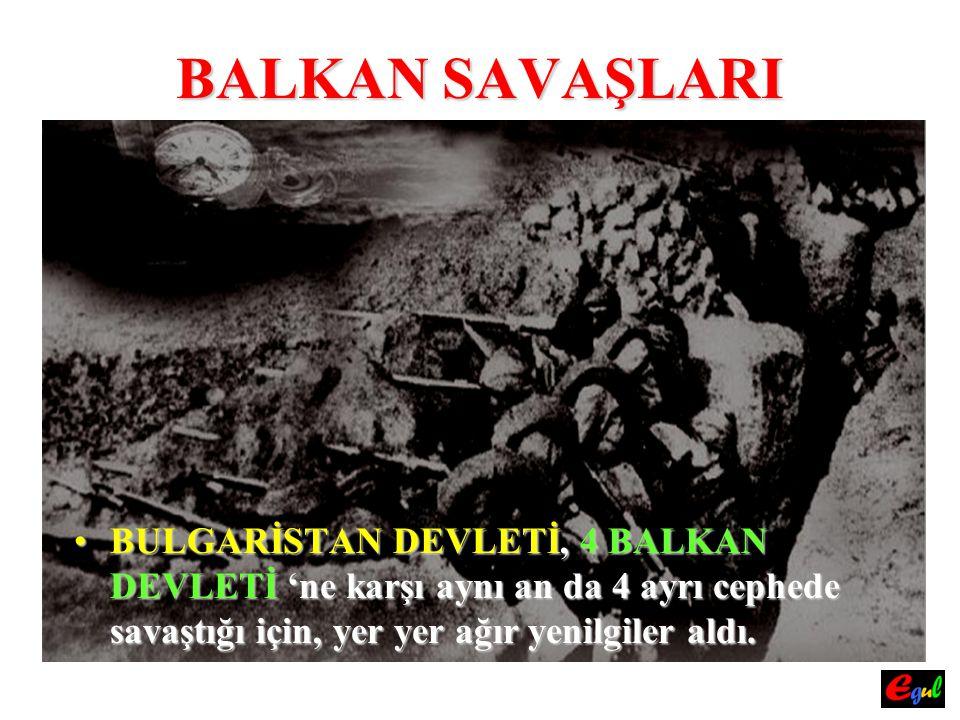 BALKAN SAVAŞLARI BULGARİSTANBULGARİSTAN DEVLETİ, DEVLETİ, 4 BALKAN DEVLETİ DEVLETİ 'ne karşı aynı an da 4 ayrı cephede savaştığı için, yer yer ağır ye