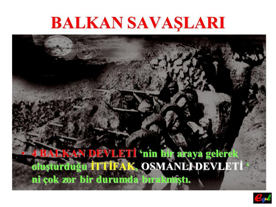 BALKAN SAVAŞLARI Zira;Zira; OSMANLIOSMANLI DEVLETİ ORDULARI, 4 AYRI CEPHEYE AYRILMAK AYRILMAK zorunda kalmıştı.