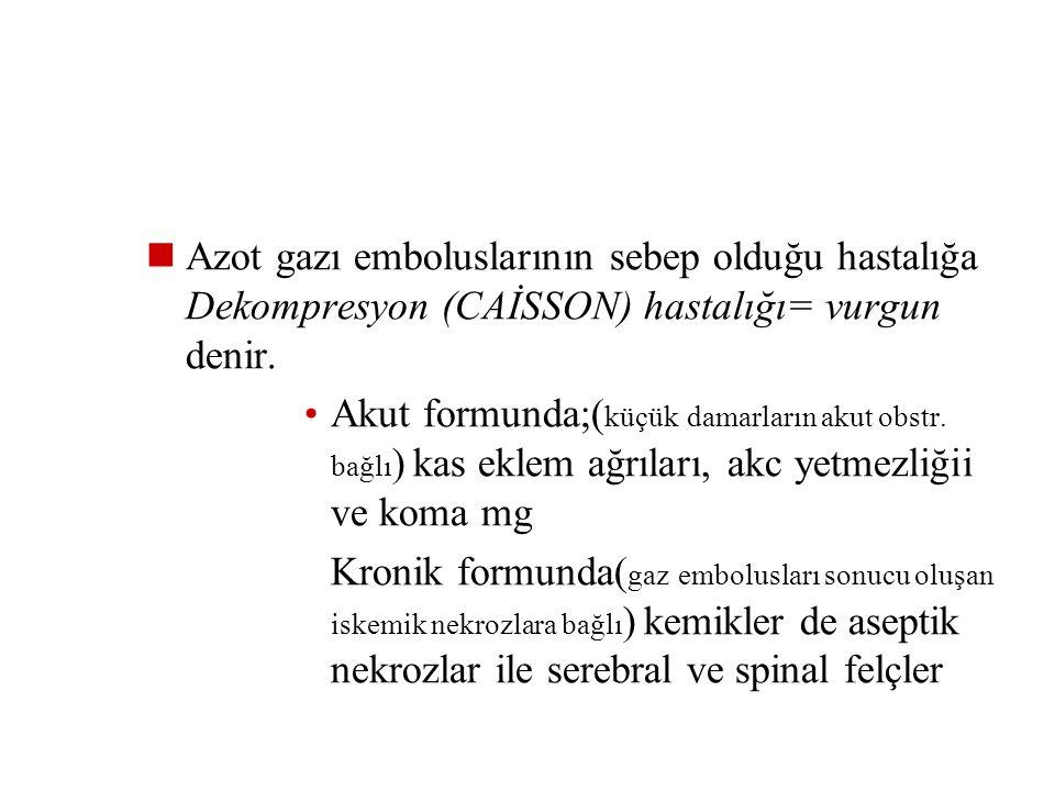 b- Gaz embolisi:  Ani basınç düşmesi sonucu kanda ve dokularda oluşan gazların yaptığı etkilere bağlıdır  Yüksek basınç kanda ve vücud sıvılarında b