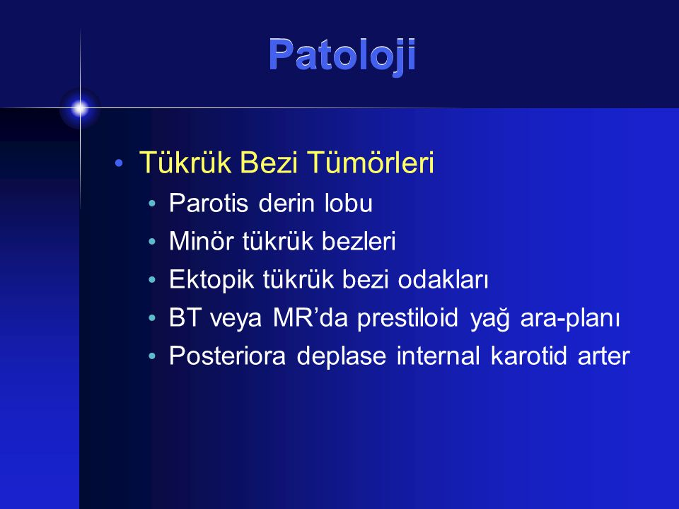 Patoloji Tükrük Bezi Tümörleri Parotis derin lobu Minör tükrük bezleri Ektopik tükrük bezi odakları BT veya MR'da prestiloid yağ ara-planı Posteriora